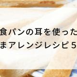 食パンの耳を使った 激うまアレンジレシピ5選!