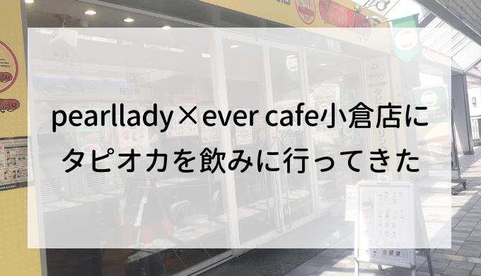 pearllady×ever cafe小倉店にタピオカを飲みに行ってきた