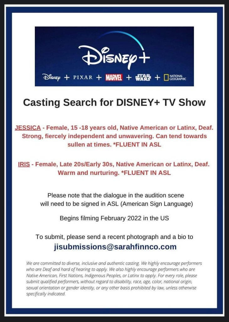 Casting Search for Disney+ TV Show.  JESSICA - Female, 15-18 years old, Native American or Latinx, Deaf. Strong, fiercely independant and unwavering. Can tend towards sullen at times. *Fluent in ASL.  IRIS - Female, Late 20s/Early 30s, Native American or Latinx, Deaf. Warm and nurturing. *Fluent in ASL.