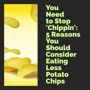 You need to stop 'chippin': 5 reasons you should consider eating less potato chips