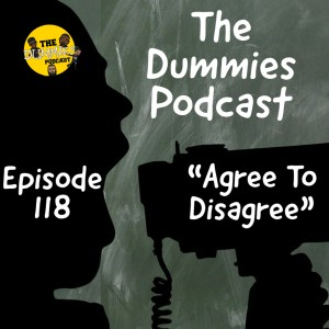 "The Dummies Podcast Ep. 118 ""Agree To Disagree"""