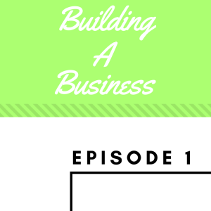 Building A Business Episode 1