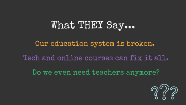Slide: What They Say... Our education system is broken. Tech and online courses can fix it all. Do we even need teachers anymore?