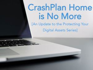 CrashPlan Home is No More: Update to the Protecting your Digital Assets Series
