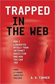 Trapped In The Web: How I Liberated Myself From Internet Addiction And How  You Can Too by A.N. Turner