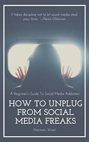 Amazon.com: How To Unplug From Social Media Freaks: A Beginner's Guide To  Breaking Social Media Addiction eBook: West, Harrison: Kindle Store