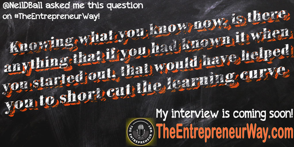 Knowing What You Know Now, Is There Anything That If You Had Known It When You Started out, That Would Have Helped You to Short Cut the Learning Curve? You can discover how successful entrepreneurs answer this question and other great question on The Entrepreneur Way podcast show.