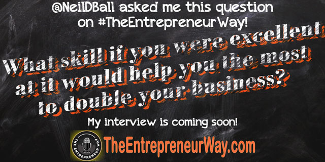 What Skill If You Were Excellent at It Would Help You the Most to Double Your Business? You can discover how successful entrepreneurs answer this question and other great question on The Entrepreneur Way podcast show.