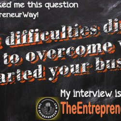 What Difficulties Did You Have to Overcome When You Started Your Business?