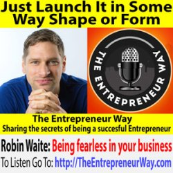 725: Just Launch It in Some Way Shape or Form with Robin Waite Founder and Owner of Robin Waite Limited