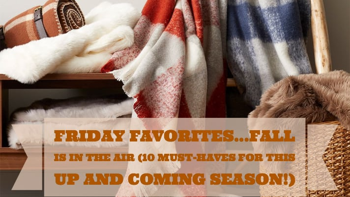 Friday Favorites…fall is in the air (10 must haves for the up and coming season!)