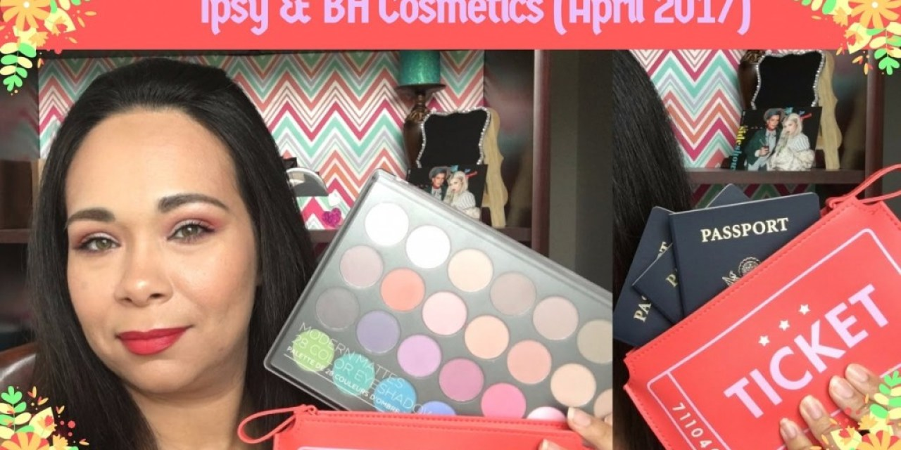 Ipsy & BH Cosmetics unboxing April 2017