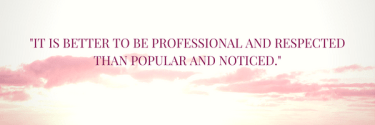 It is better To be ProfEssional and respected Than popular and noticed.