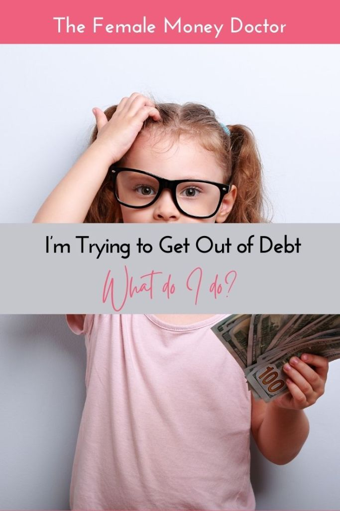 I'm trying to get out of debt, what do I do?