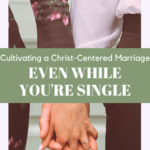 """man and woman holding hands with the text overlay """"Cultivating a Christ-Centered marriage, even while you're single"""""""