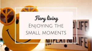Fiery living - enjoying the small moments