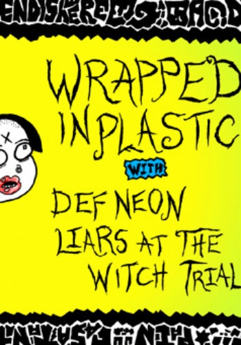 Wrapped In Plastic + Def Neon + Liars at the Witch Trial
