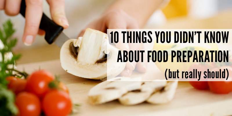 10 Things You Didn't Know About Food Preparation (but really should)