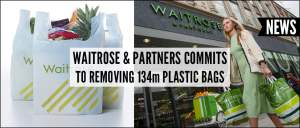 Waitrose & Partners Commits To Removing 134m Plastic Bags l