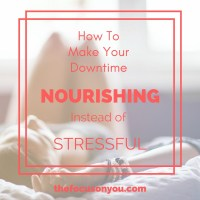 How To Make Your Downtime Nourishing Instead Of Stressful.