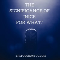 """The Significance Of """"Nice For What."""""""