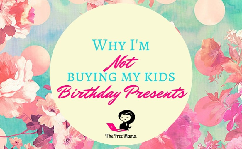 why i m not buying my kids birthday presents the free mama