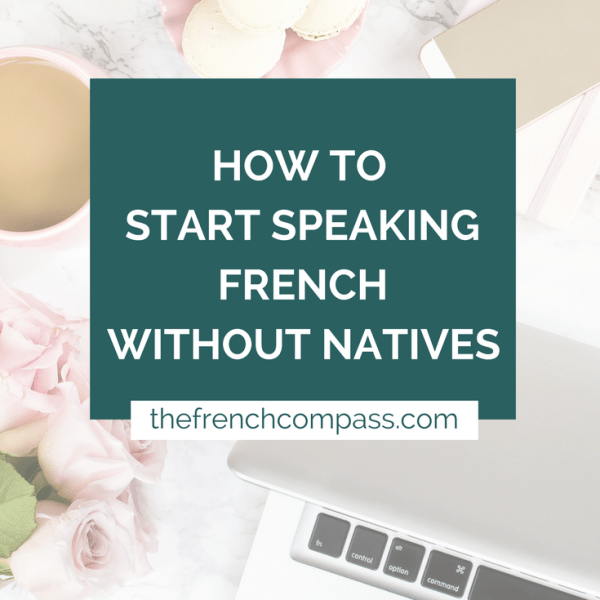 How to Start Speaking French Without Natives