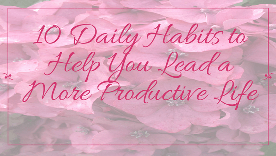 10-daily-habits-to-help-you-lead-a-more-productive-life