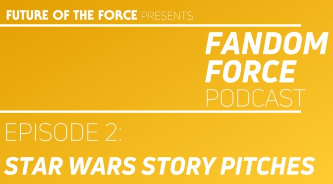 Fandom Force Podcast – Episode 2: Star Wars Story Pitches