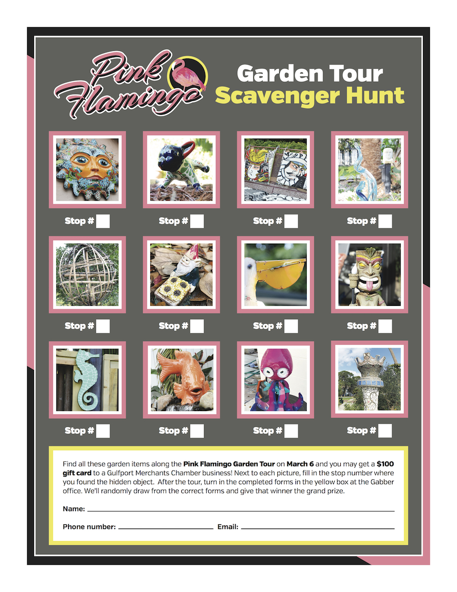 """A flyer for the """"Pink Flamingo Garden Tour Scavenger Hunt"""" with 12 photos of garden ornaments, each with the words """"Stop #"""" under them, and a box with the words """"Find all these garden items along the Pink Flamingo Garden Tour on March 6 and you may get a $100 gift card to a Gulfport Merchants Chamber business! Next to each picture, fill in the stop number where you found the hidden object. After the tour, turn in the completed forms in the yellow box at the Gabber office. We'll randomly draw from the correct forms and give that winner the grand prize. Name: Phone number: Email:"""