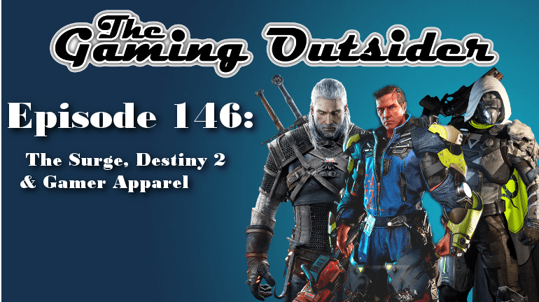The Gaming Outsider Podcast – Episode 146: The Surge, Destiny 2 & Gamer Apparel