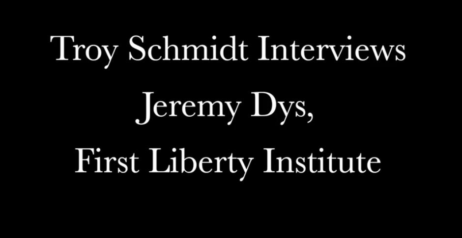 Troy Schmidt Interviews Jeremy Dys, First Liberty Institute Counsel