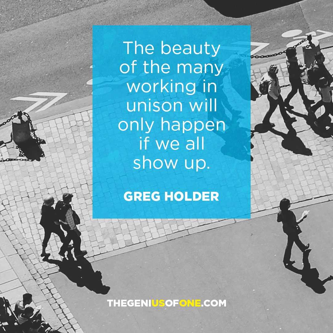 The beauty of the many working in unison will only happen if we all show up.