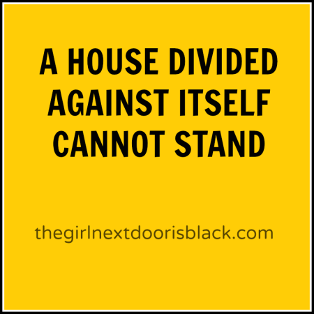 "Abraham Lincoln once said ""A House Divided Against Itself Cannot Stand"". 