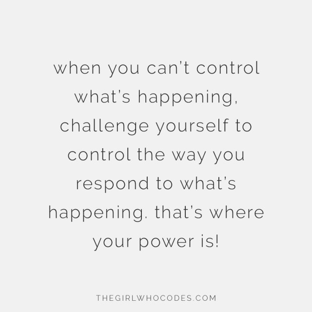 When you can't control what's happening, challenge yourself to control the way you respond to what's happening. That's where your power is! - thegirlwhocodes.com