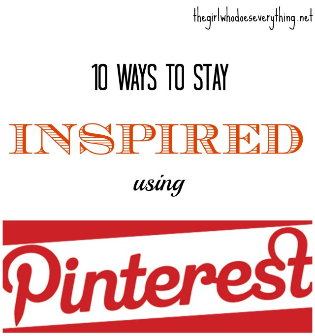 10 Ways to Stay Inspired Using Pinterest - The Girl Who Does Everything blog
