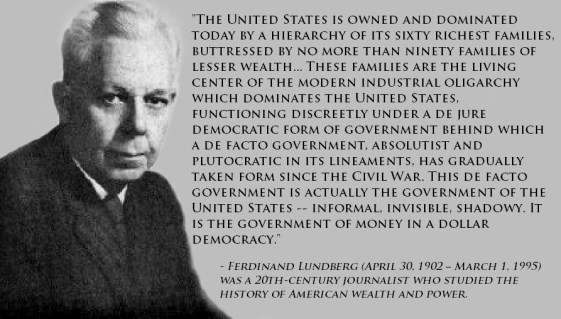 """The United States is owned and dominated today by a hierarchy of its sixty richest families, buttressed by no more than ninety families of lesser wealth... These families are the living center of the modern industrial oligarchy which dominates the United States, functioning discreetly under a de jure democratic form of government behind which a de facto government, absolutist and plutocratic in its lineaments, has gradually taken form since the Civil War. This de facto government is actually the government of the United States -- informal, invisible, shadowy. It is the government of money in a dollar democracy."" - Ferdinand Lundberg (April 30, 1902 – March 1, 1995) was a 20th-century journalist who studied the history of American wealth and power."