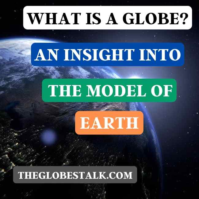 What is a Globe? – An insight into the Model of Earth