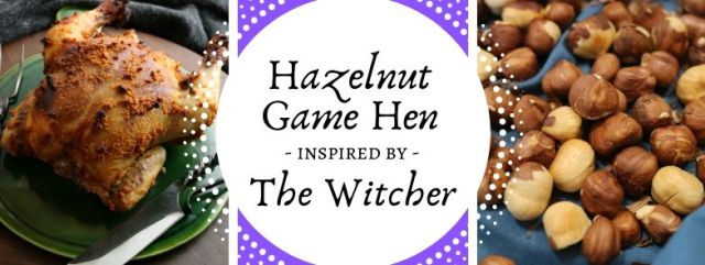 Hazelnut Game Hen inspired by The Witcher. Recipe by The Gluttonous Geek.