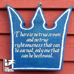 There is no true crown and no true righteousness that can be earned, only one that can be bestowed.
