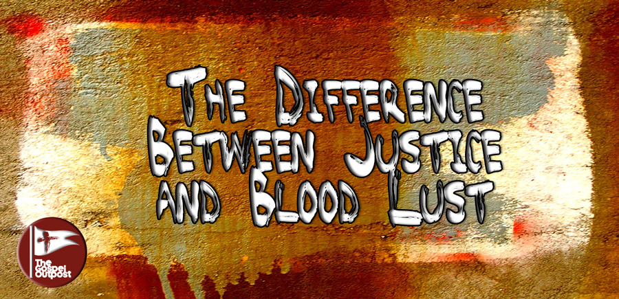 The Difference Between Justice and Blood Lust