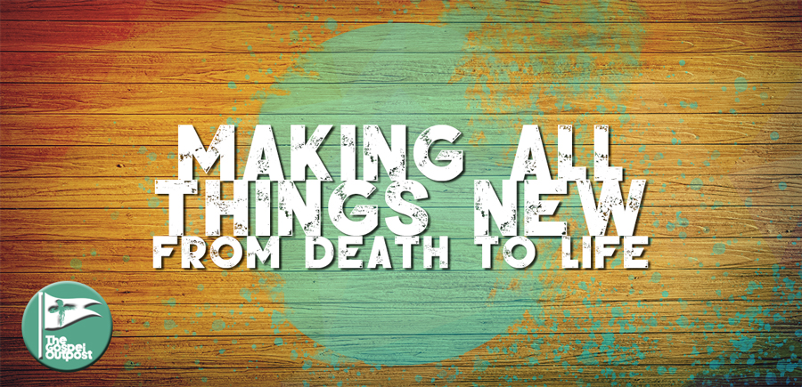 Making All Things New: From Death To Life