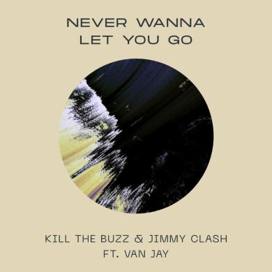 Kill The Buzz & Jimmy Clash 'Never Wanna Let You Go' ft. Van Jay Protocol