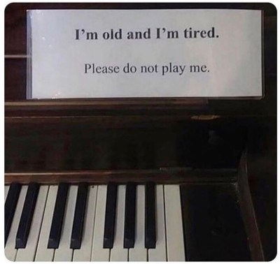 a piano saying 'I am old and tired, please don't play me'