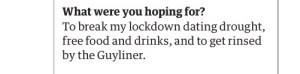 Screenshot of a dater saying: What were you hoping for? To break my lockdown dating drought, free food and drinks, and to get rinsed by the Guyliner.