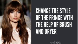 CHANGE THE STYLE OF THE FRINGE WITH THE HELP OF BRUSH AND DRYER