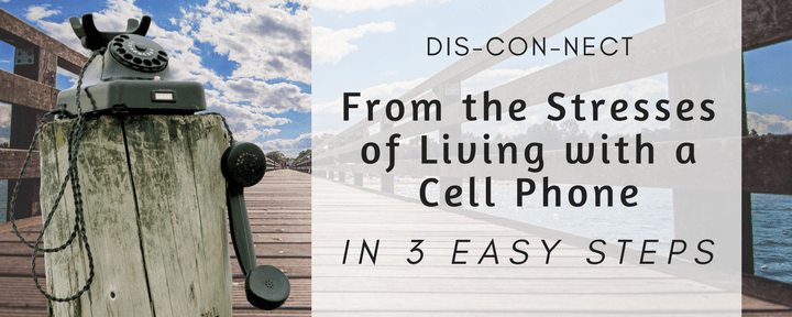 Disconnect from the Stresses of Living with a Cell Phone