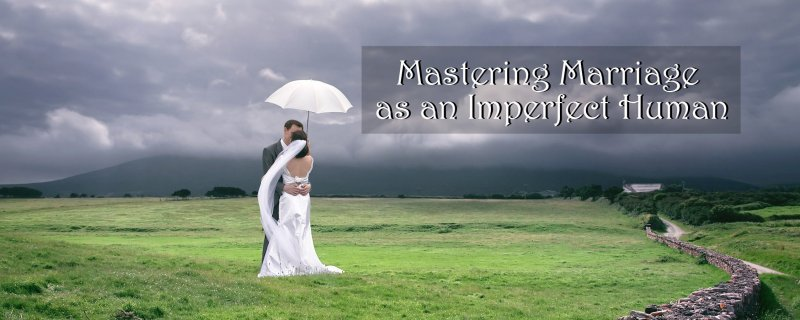 Mastering Marriage as an Imperfect Human