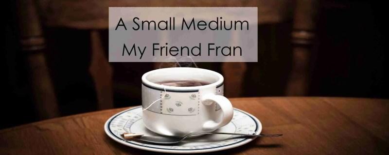 A Small Medium, My Friend Fran