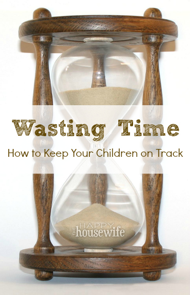 Wasting Time: How to Keep Your Children On Track | The Happy Housewife